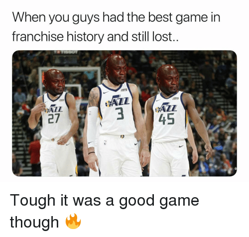 good game: When you guys had the best game in  franchise history and still lost..  ALL  27  3 Tough it was a good game though 🔥