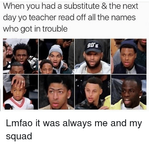 My Squad: When you had a substitute & the next  day yo teacher read off all the names  who got in trouble  90'S Lmfao it was always me and my squad
