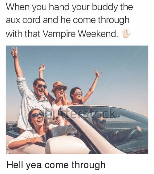 AUX Cord, Dank Memes, and Hell: When you hand your buddy the  aux cord and he come through  with that Vampire Weekend Hell yea come through