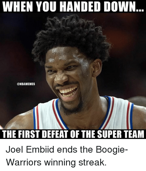 Embiid: WHEN YOU HANDED DOWN  @NBAMEMES  THE FIRST DEFEAT OF THE SUPER TEAM Joel Embiid ends the Boogie-Warriors winning streak.