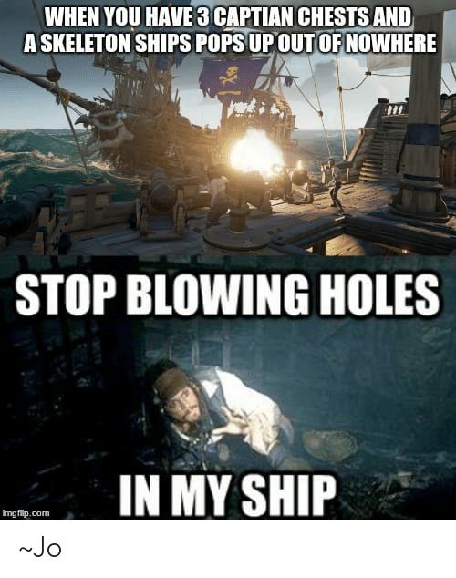 stop blowing holes in my ship: WHEN YOU HAVE 3 CAPTIAN CHESTS AND  A SKELETON SHIPS POPS UP OUT OF NOWHERE  STOP BLOWING HOLES  IN MY SHIP  mgfip.com ~Jo