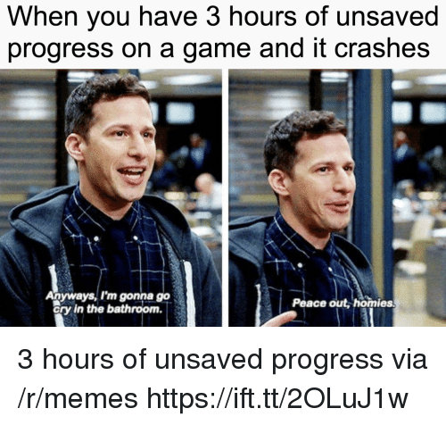 Memes, Game, and Peace: When you have 3 hours of unsaved  progress on a game and it crashes  Anyways, I'm gonna go  ory in the bathroom.  Peace out, homies 3 hours of unsaved progress via /r/memes https://ift.tt/2OLuJ1w
