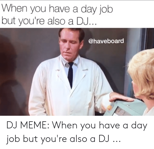 You Re Meme: When you have a day job  but you're also a DJ..  @haveboard DJ MEME: When you have a day job but you're also a DJ ...