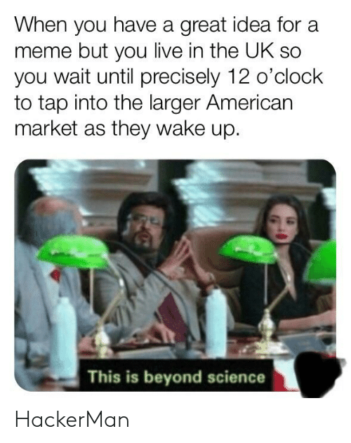 Meme, Reddit, and American: When you have a great idea for a  meme but you live in the UK sc  you wait until precisely 12 o'clock  to tap into the larger American  market as they wake up.  This is beyond science HackerMan