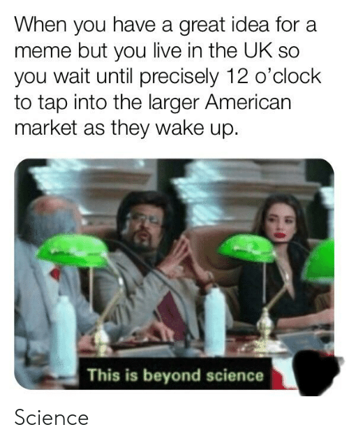 Meme, American, and Live: When you have a great idea for a  meme but you live in the UK sc  you wait until precisely 12 o'clock  to tap into the larger American  market as they wake up.  This is beyond science Science