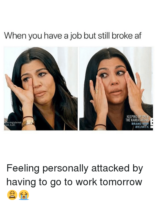 Broke AF: When you have a job but still broke af  KEEPING UP WI  THE KARDASHIANS  BRAND N  e registered  on, L  Feeling personally attacked by having to go to work tomorrow 😩😭