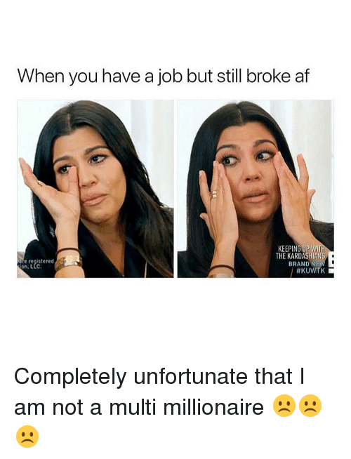 Broke AF: When you have a job but still broke af  KEEPING UP W  THE KARDASHIANS  BRAND N  e registered  Completely unfortunate that I am not a multi millionaire ☹️☹️☹️