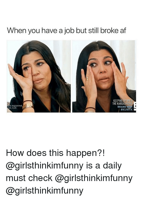 Broke AF: When you have a job but still broke af  KEEPING UPWI  e registered  on, LLC  THE KARDASHIANS  BRAND N  How does this happen?! @girlsthinkimfunny is a daily must check @girlsthinkimfunny @girlsthinkimfunny