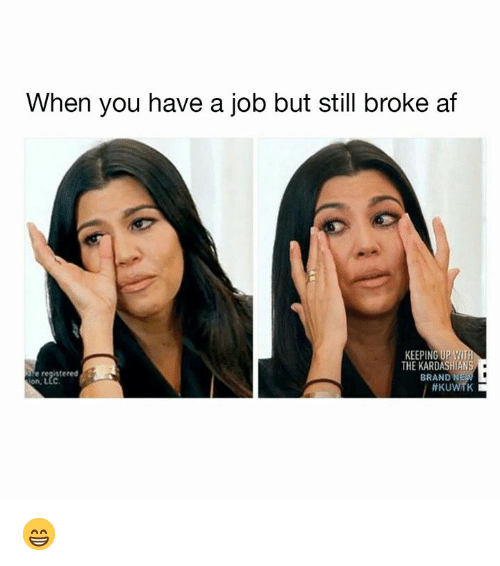Broke AF: When you have a job but still broke af  KEEPING UPWIT  THE KARDASHIANS  stered  BRAND NE  on, LLc  😁