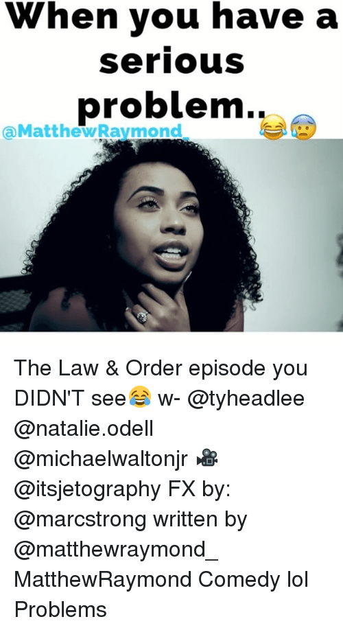 Memes, Law & Order, and 🤖: When you have a  Serious  problem..  MatthewRaymond The Law & Order episode you DIDN'T see😂 w- @tyheadlee @natalie.odell @michaelwaltonjr 🎥 @itsjetography FX by: @marcstrong written by @matthewraymond_ MatthewRaymond Comedy lol Problems