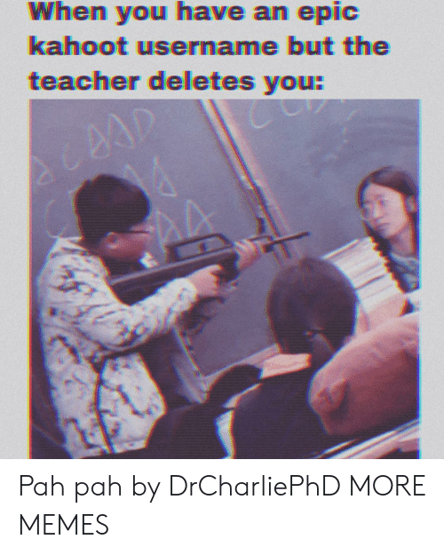 Dank, Kahoot, and Memes: When you have an epic  kahoot username but the  teacher deletes you:  AA Pah pah by DrCharliePhD MORE MEMES
