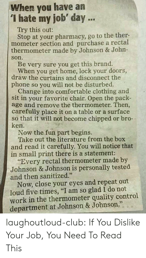 "Club, Comfortable, and Johnson & Johnson: When you have an  ""I hate my job day .  Try this out:  Stop at your pharmacy, go to the ther-  mometer section and purchase a rectal  thermometer made by Johnson & John-  son.  Be very sure you get this brand.  When you get home, lock your doors,  draw the curtains and disconnect the  phone so you will not be disturbed.  Change into comfortable clothing and  sit in your favorite chair. Open the pack-  age and remove the thermometer. Then  carefully place it on a table or a surface  so that it will not become chipped or bro-  ken.  Now the fun part begins.  Take out the literature from the box  and read it carefully. You will notice that  in small print there is a statement:  ""Every rectal thermometer made by  Johnson & Johnson is personally tested  and then sanitized.""  Now, close your eyes and repeat out  loud five times, ""I am so glad I do not  work in the thermometer quality control  department at Johnson & Johnson."" laughoutloud-club:  If You Dislike Your Job, You Need To Read This"