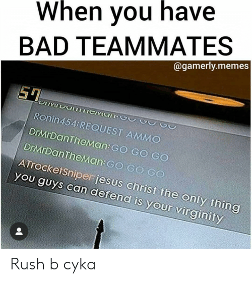 Bad, Memes, and Rush: When you have  BAD TEAMMATES  @gamerly.memes  Ronin454 REQUEST AMMO  DrMrDanTheMan: GO GO GO  DIMrDanTheMan: GO GO GO  ATrocketsniperjesus christ the only thing  you guys can defend is your virginity Rush b cyka