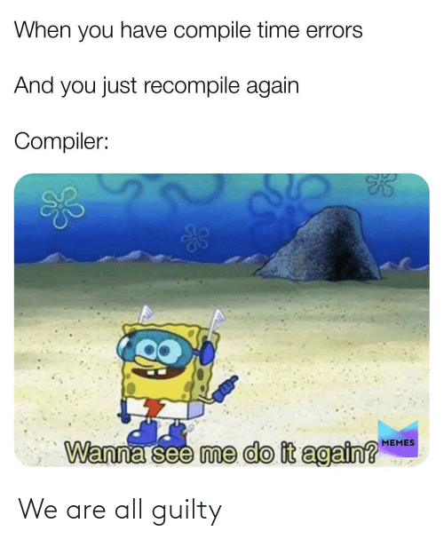 Do It Again, Memes, and Time: When you have compile time errors  And you just recompile again  Compiler:  MEMES  Wanna see me do it again?  924 We are all guilty