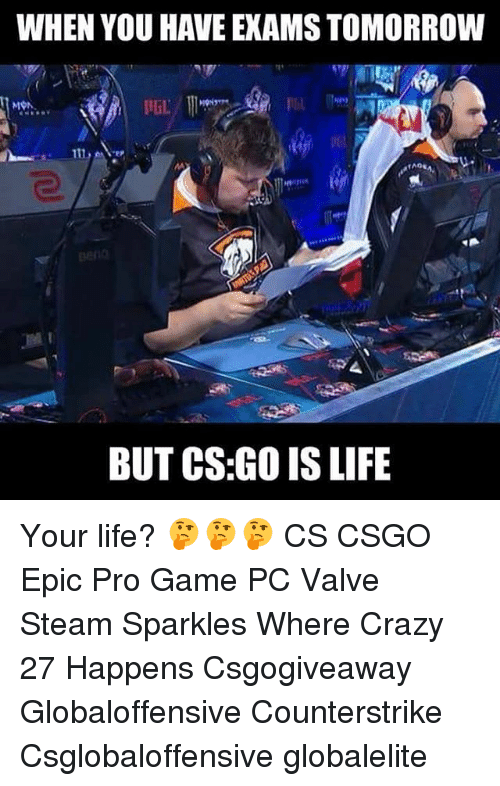 gaming pc: WHEN YOU HAVE EXAMS TOMORROW  97  BUT CS:GO IS LIFE Your life? 🤔🤔🤔 CS CSGO Epic Pro Game PC Valve Steam Sparkles Where Crazy 27 Happens Csgogiveaway Globaloffensive Counterstrike Csglobaloffensive globalelite