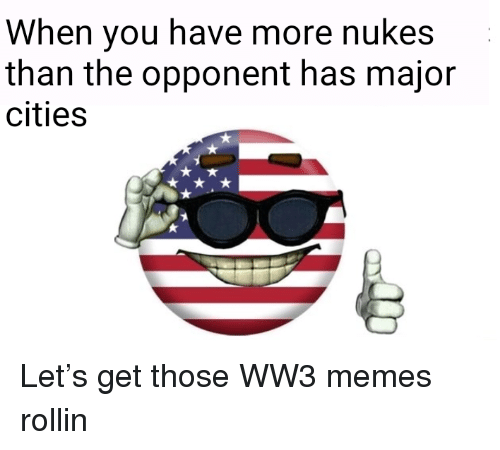 Ww3 Memes: When you have more nukes  than the opponent has major  cities <p>Let&rsquo;s get those WW3 memes rollin</p>