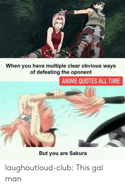 anime: When you have multiple clear obvious ways  of defeating the oponent  ANIME QUOTES ALL TIME  But you are Sakura laughoutloud-club:  This gal man