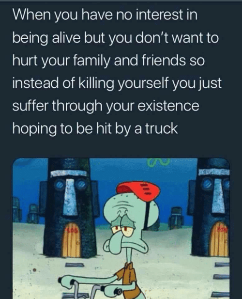 interest: When you have no interest in  being alive but you don't want to  hurt your family and friends so  instead of killing yourself you just  suffer through your existence  hoping to be hit by a truck