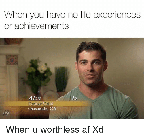 You Have No Life: When you have no life experiences  or achievements  Alex  25  ormer Child  Oceanside, CA <p>When u worthless af Xd</p>