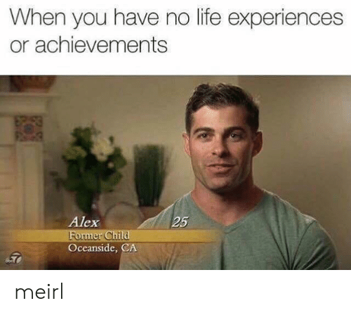 You Have No Life: When you have no life experiences  or achievements  Alex  25  ormer Ch  Oceanside, CA meirl