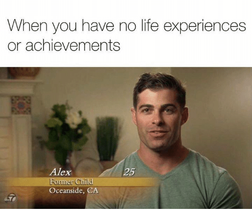 You Have No Life: When you have no life experiences  or achievements  Alex  25  Former Child  Oceanside  CA