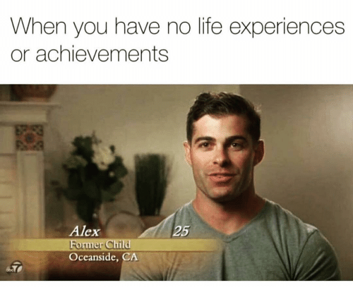 You Have No Life: When you have no life experiences  or achievements  Alex  Former Child  Oceanside, CA  25