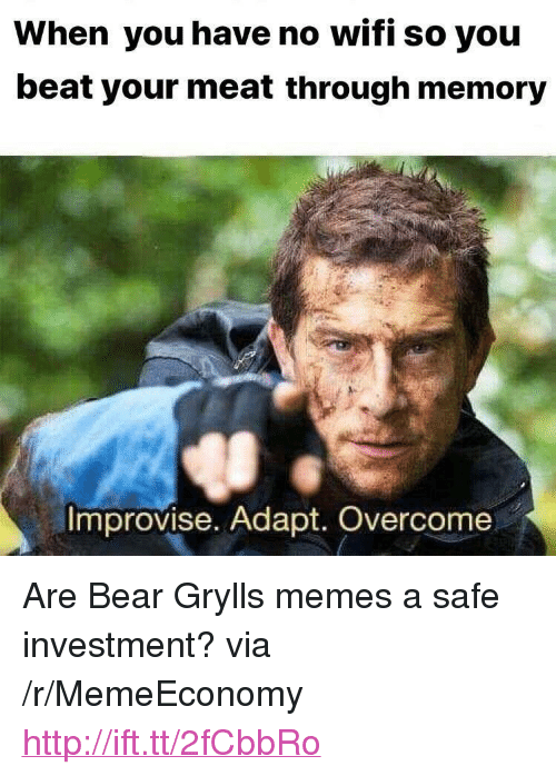 """no wifi: When you have no wifi so you  beat your meat through memory  Improvise. Adapt. Overcome <p>Are Bear Grylls memes a safe investment? via /r/MemeEconomy <a href=""""http://ift.tt/2fCbbRo"""">http://ift.tt/2fCbbRo</a></p>"""