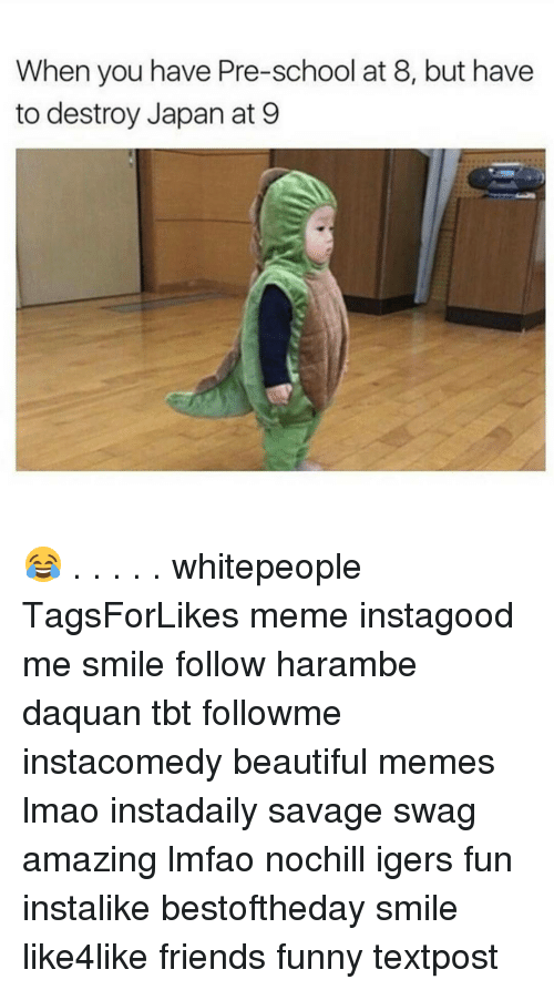 Harambism: When you have Pre-school at 8, but have  to destroy Japan at 9 😂 . . . . . whitepeople TagsForLikes meme instagood me smile follow harambe daquan tbt followme instacomedy beautiful memes lmao instadaily savage swag amazing lmfao nochill igers fun instalike bestoftheday smile like4like friends funny textpost