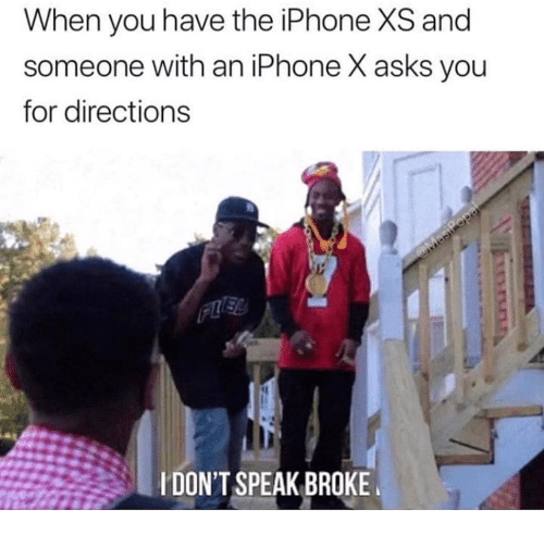 Iphone X: When you have the iPhone XS and  someone with an iPhone X asks you  for directions  IDON'T SPEAK BROKE