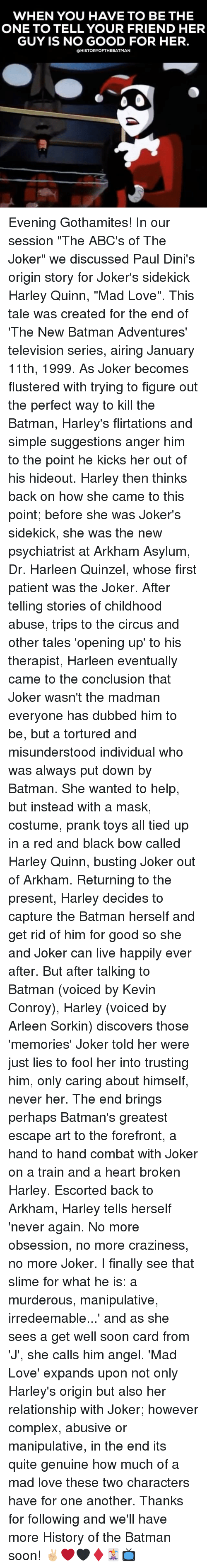 "Batman, Complex, and Joker: WHEN YOU HAVE TO BE THE  ONE TO TELL YOUR FRIEND HER  GUY IS NO GOOD FOR HER.  OHISTORYOFTHEBATMAN Evening Gothamites! In our session ""The ABC's of The Joker"" we discussed Paul Dini's origin story for Joker's sidekick Harley Quinn, ""Mad Love"". This tale was created for the end of 'The New Batman Adventures' television series, airing January 11th, 1999. As Joker becomes flustered with trying to figure out the perfect way to kill the Batman, Harley's flirtations and simple suggestions anger him to the point he kicks her out of his hideout. Harley then thinks back on how she came to this point; before she was Joker's sidekick, she was the new psychiatrist at Arkham Asylum, Dr. Harleen Quinzel, whose first patient was the Joker. After telling stories of childhood abuse, trips to the circus and other tales 'opening up' to his therapist, Harleen eventually came to the conclusion that Joker wasn't the madman everyone has dubbed him to be, but a tortured and misunderstood individual who was always put down by Batman. She wanted to help, but instead with a mask, costume, prank toys all tied up in a red and black bow called Harley Quinn, busting Joker out of Arkham. Returning to the present, Harley decides to capture the Batman herself and get rid of him for good so she and Joker can live happily ever after. But after talking to Batman (voiced by Kevin Conroy), Harley (voiced by Arleen Sorkin) discovers those 'memories' Joker told her were just lies to fool her into trusting him, only caring about himself, never her. The end brings perhaps Batman's greatest escape art to the forefront, a hand to hand combat with Joker on a train and a heart broken Harley. Escorted back to Arkham, Harley tells herself 'never again. No more obsession, no more craziness, no more Joker. I finally see that slime for what he is: a murderous, manipulative, irredeemable...' and as she sees a get well soon card from 'J', she calls him angel. 'Mad Love' expands upon not only Harley's origin but also her relationship with Joker; however complex, abusive or manipulative, in the end its quite genuine how much of a mad love these two characters have for one another. Thanks for following and we'll have more History of the Batman soon! ✌🏼❤️🖤♦️🃏📺"