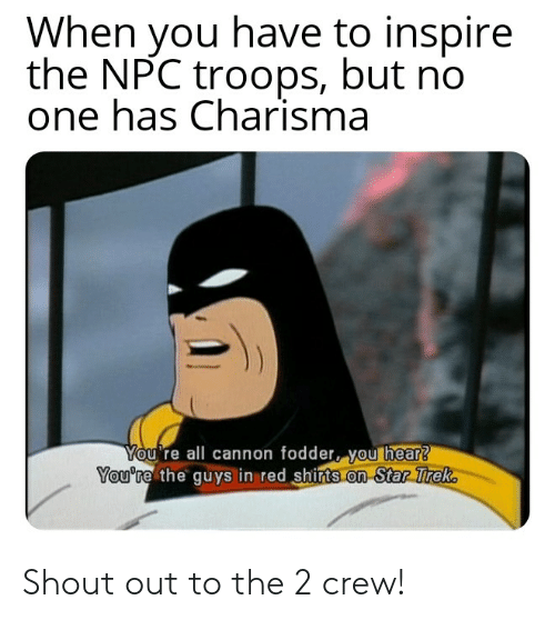 Star Trek, Star, and DnD: When you have to inspire  the NPC troops, but no  one has Charisma  You're all cannon fodder, you hear?  You're the guys in red shirts on Star Trek Shout out to the 2 crew!