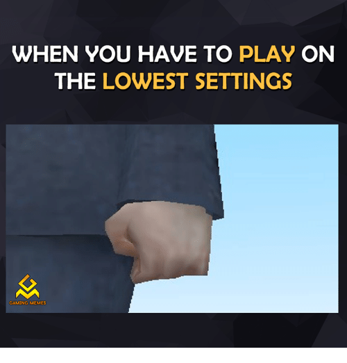 Gaming Memes: WHEN YOU HAVE TO  PLAY ON  THE LOWEST SETTINGS  GAMING MEMES