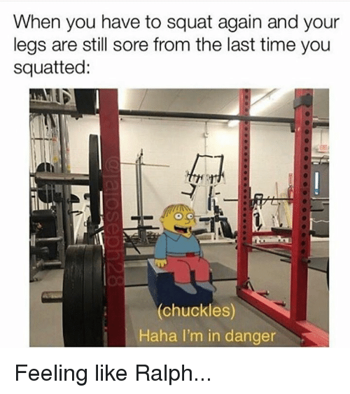 Time, Squat, and Haha: When you have to squat again and your  legs are still sore from the last time you  squatted:  (chuckles)  Haha I'm in danger Feeling like Ralph...