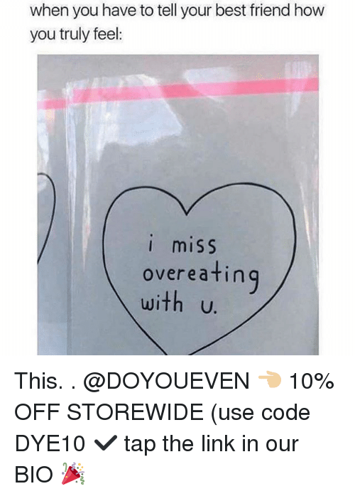 Best Friend, Gym, and Best: when you have to tell your best friend how  you truly feel  I miSS  overeatin  with u.  ing This. . @DOYOUEVEN 👈🏼 10% OFF STOREWIDE (use code DYE10 ✔️ tap the link in our BIO 🎉
