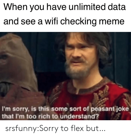 Flexing, Meme, and Sorry: When you have unlimited data  and see a wifi checking meme  I'm sorry, is this some sort of peasant joke  that I'm too rich to understand? srsfunny:Sorry to flex but…