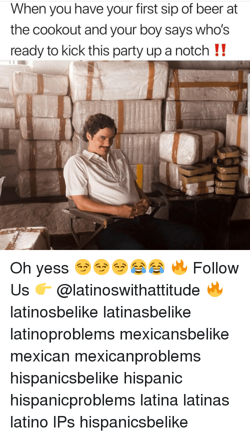 Beer, Memes, and Party: When you have your first sip of beer at  the cookout and your boy sayS Wno's  ready to kick this party up a notch !! Oh yess 😏😏😏😂😂 🔥 Follow Us 👉 @latinoswithattitude 🔥 latinosbelike latinasbelike latinoproblems mexicansbelike mexican mexicanproblems hispanicsbelike hispanic hispanicproblems latina latinas latino lPs hispanicsbelike