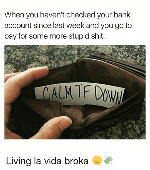 Funny, Shit, and Some More: When you haven't checked your bank  account since last week and you go to  pay for some more stupid shit. Living la vida broka 😑💸