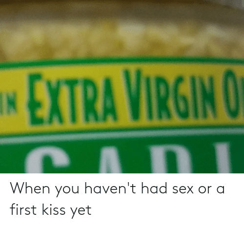 first kiss: When you haven't had sex or a first kiss yet