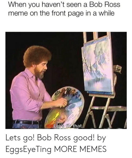 Dank, Meme, and Memes: When you haven't seen a Bob Ross  meme on the front page in a while  Let's fix that Lets go! Bob Ross good! by EggsEyeTing MORE MEMES
