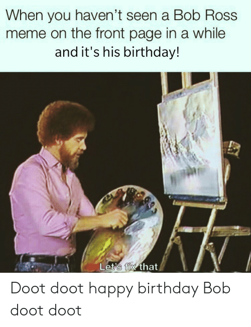 Happy Birthday: When you haven't seen a Bob Ross  meme on the front page in a while  and it's his birthday!  Let's fix that Doot doot happy birthday Bob doot doot