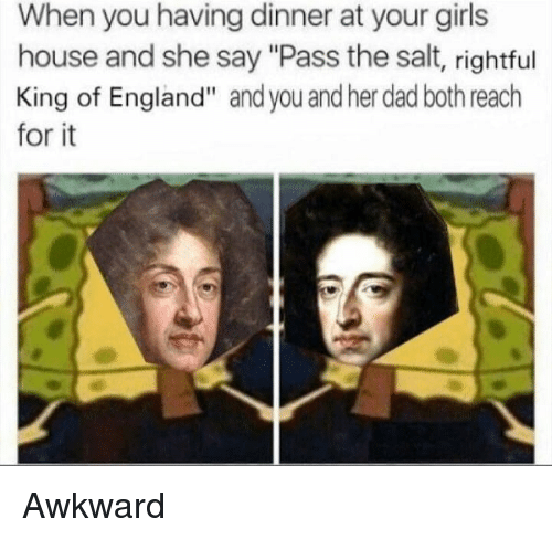"""Dad, England, and Girls: When you having dinner at your girls  house and she say """"Pass the salt, rightful  King of England"""" and you and her dad both reach  for it Awkward"""
