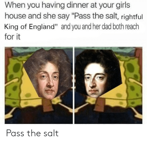 "Dad, England, and Girls: When you having dinner at your girls  house and she say ""Pass the salt, rightful  King of England"" and you and her dad both reach  for it Pass the salt"