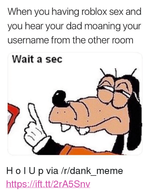 "Dad, Dank, and Meme: When you having roblox sex and  you hear your dad moaning your  username from the other room  Wait a sec <p>H o l U p via /r/dank_meme <a href=""https://ift.tt/2rA5Snv"">https://ift.tt/2rA5Snv</a></p>"