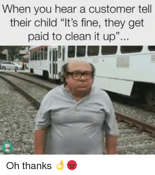 """Memes, 🤖, and They: When you hear a customer tell  their child """"It's fine, they get  paid to clean it up Oh thanks 👌😡"""