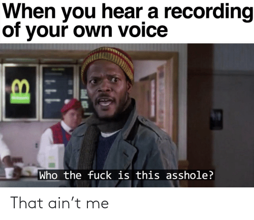 Fuck Is: When you hear a recording  of your own voice  Who the fuck is this asshole? That ain't me