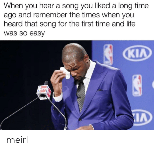 heard: When you hear a song you liked a long time  ago and remember the times when you  heard that song for the first time and life  was so easy  KIA meirl