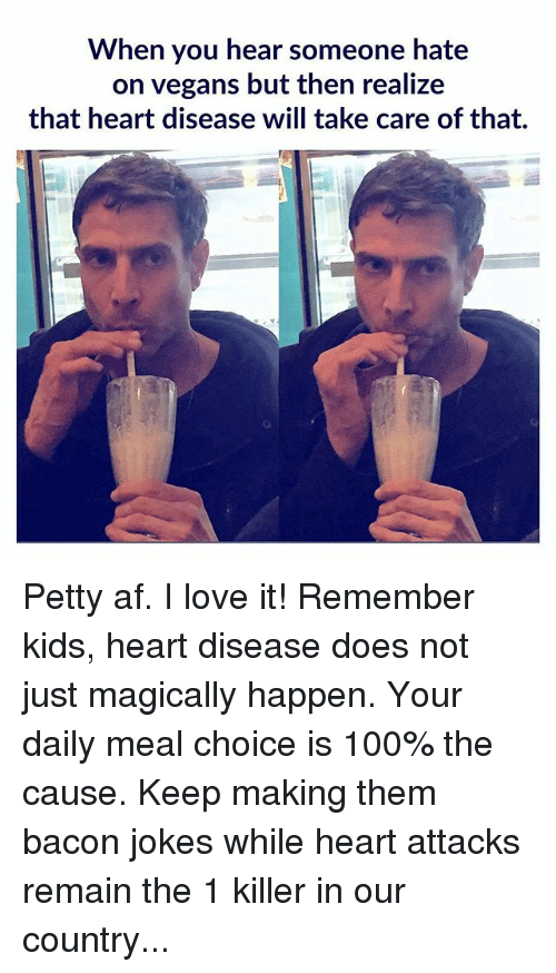 Bacon Jokes: When  you hear someone hate  on vegans but then realize  that heart disease will take care of that. Petty af. I love it! Remember kids, heart disease does not just magically happen. Your daily meal choice is 100% the cause. Keep making them bacon jokes while heart attacks remain the 1 killer in our country...
