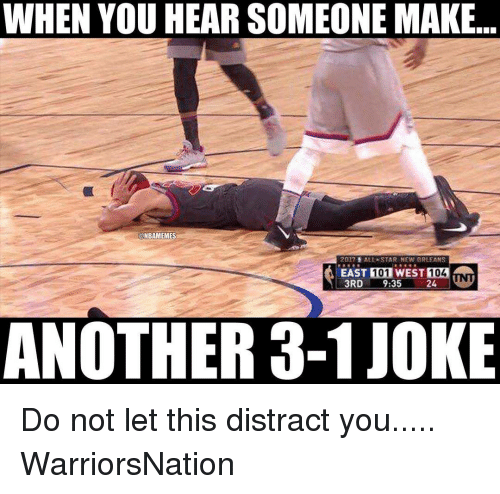 Distracte: WHEN YOU HEAR SOMEONE MAKE  ONBAMEMES  2017  ALLA STAR NEW ORLEANS  EAST MI01WEST  104  3RD  9:35  24  NOTHER 3-1JOK Do not let this distract you..... WarriorsNation