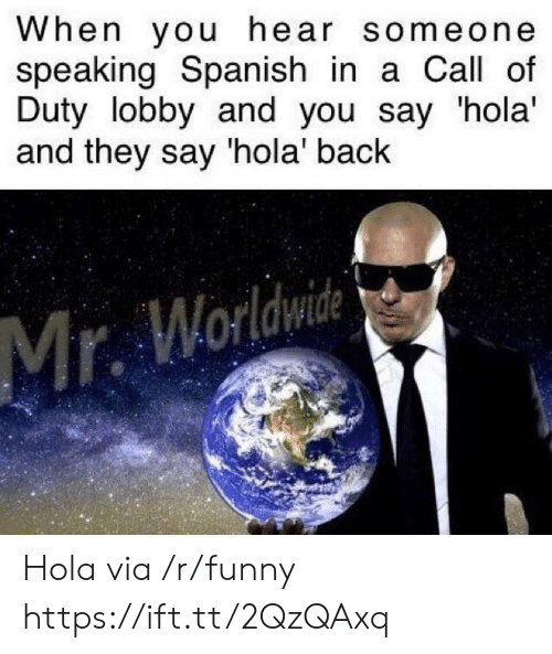 speaking spanish: When you hear someone  speaking Spanish in a Call of  Duty lobby and you say 'hola'  and they say 'hola' back  Mr. Worldwie Hola via /r/funny https://ift.tt/2QzQAxq