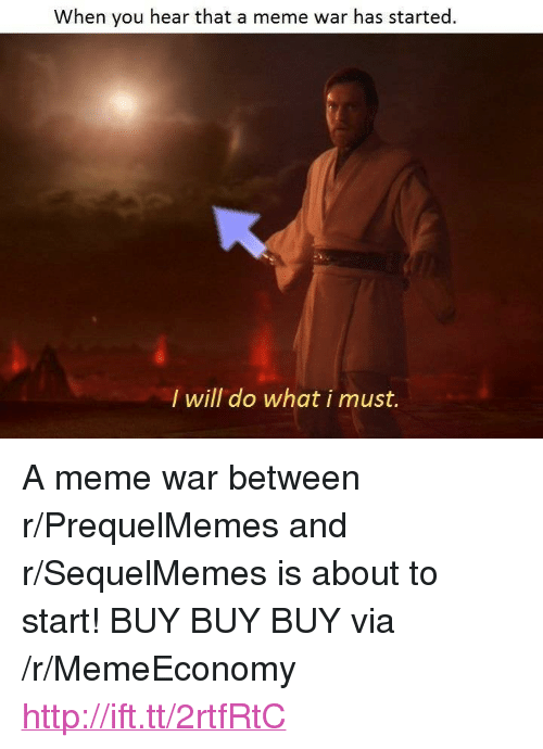 "Prequelmemes: When you hear that a meme war has started  I will do what i must. <p>A meme war between r/PrequelMemes and r/SequelMemes is about to start! BUY BUY BUY via /r/MemeEconomy <a href=""http://ift.tt/2rtfRtC"">http://ift.tt/2rtfRtC</a></p>"